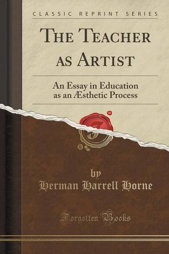 The Teacher as Artist: An Essay in Education as an Æsthetic Process (Classic Reprint)