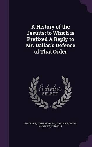 A History of the Jesuits; to Which is Prefixed A Reply to Mr. Dallas's Defence of That Order