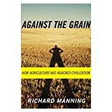 Against the Grain: How Agriculture Has Hijacked Civilization (1435291700) by Manning, Richard