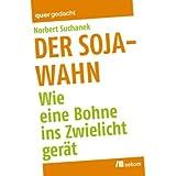 """Der Soja-Wahn: Wie eine Bohne ins Zwielicht ger�tvon """"Norbert Suchanek"""""""