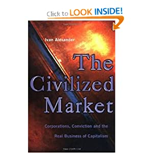 The Civilized Market: Corporations, Conviction and the Real Business of Capitalism Ivan Alexander