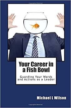 Your Career In A Fish Bowl: Guarding Your Words And Actions As A Leader