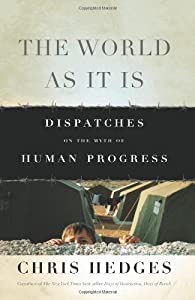 The World As It Is: Dispatches on the Myth of Human Progress by Chris Hedges