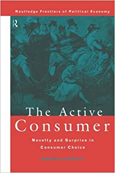 The Active Consumer: Novelty And Surprise In Consumer Choice (Routledge Frontiers Of Political Economy)