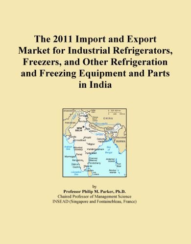 The 2011 Import and Export Market for Industrial Refrigerators, Freezers, and Other Refrigeration and Freezing Equipment and Parts in India