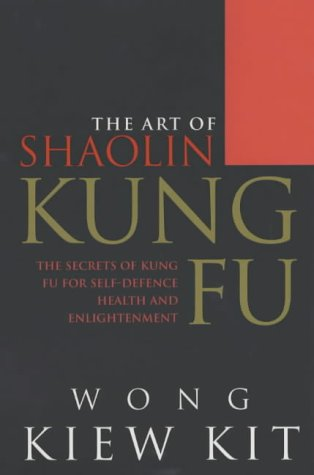 The Art Of Shaolin Kung Fu: The Secrets of Kung Fu for self-defence, health and enlightenment