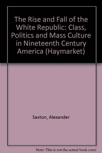 The Rise and Fall of the White Republic: Class Politics and Mass Culture in Nineteenth-Century America (The Haymarket Se
