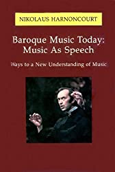 Baroque Music Today: Music as Speech, Ways to a New Understanding of Music