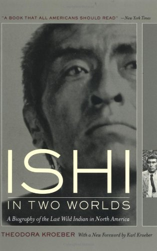 Ishi in Two Worlds: A Biography of the Last Wild Indian...