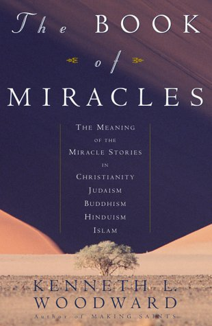 Book of Miracles : The Meaning of the Miracle Stories in Christianity, Judaism, Buddhism, Hinduism, Islam, KENNETH L. WOODWARD
