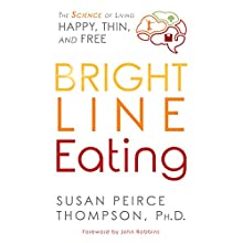 Bright Line Eating: The Science of Living Happy, Thin & Free Audiobook by Susan Peirce Thompson Narrated by Susan Peirce Thompson, Tanya Eby, Mel Foster, Emily Sutton-Smith, John Robbins