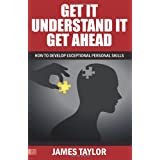GET IT, UNDERSTAND IT, GET AHEAD - how to develop exceptional personal skillsby James Taylor