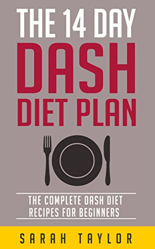 Dash Diet: The 14 Day Dash Diet For Weight Loss - The Complete Dash Diet Recipes For Beginners (FREE Bonus Material, Dash Diet Weight Loss Solution, Dash Diet Recipes For Beginners) by Sarah Taylor