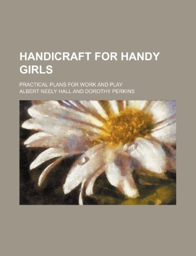 Handicraft for handy girls; practical plans for work and play