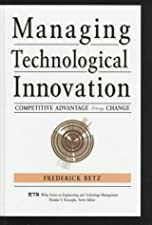 Managing Technological Innovation Competitive Advantage from Change by Frederick Betz