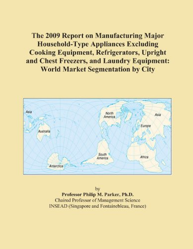 The 2009 Report on Manufacturing Major Household-Type Appliances Excluding Cooking Equipment, Refrigerators, Upright and Chest Freezers, and Laundry Equipment: World Market Segmentation by City