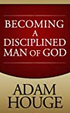 Becoming A Disciplined Man Of God