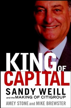 The King of Capital: Sandy Weill and the Making of Citigroup