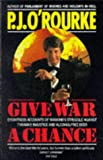 Give War a Chance: Eyewitness Accounts of Mankind's Struggle Against Tyranny, Injustice and Alcohol-free Beer (0330325361) by O'Rourke, P. J.