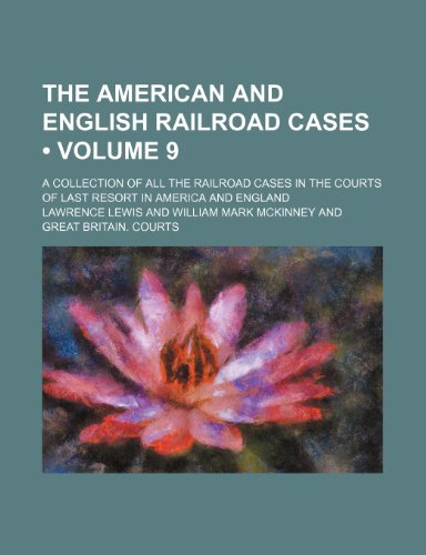 The American and English Railroad Cases (Volume 9); A Collection of All the Railroad Cases in the Courts of Last Resort in America and England