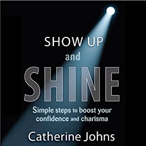 Show Up and Shine: Simple Steps to Boost Your Confidence and Charisma | [Catherine Johns]