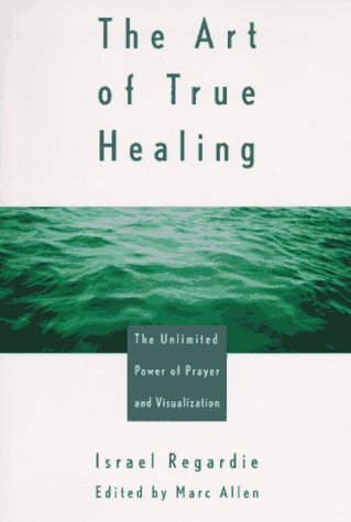 The Art of True Healing: The Unlimited Power of Prayer and Visualization, Israel Regardie