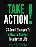 Take Action! 23 Small Changes to Motivate Yourself to a Better Life: Eliminate Fear, Master Leadership, and Achieve Your Goals