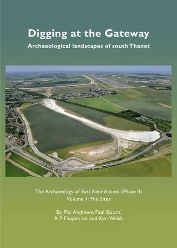 Digging at the Gateway: Archaeological Landscapes of South Thanet: The Sites Volume 1: The Archaeology of the East Kent Access (Phase II)