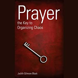 Prayer: The Key To Organizing Chaos | [Judith Gilmore Black]