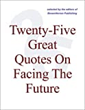 img - for Twenty-Five Great Quotes On Facing The Future -- Shaping A Futuristic Attitude book / textbook / text book