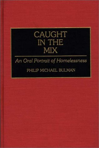 Caught in the Mix  An Oral Portrait of Homelessness, Bulman, Philip Michael