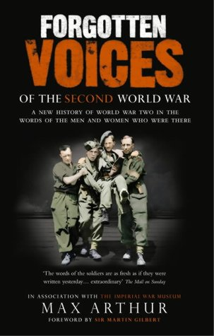 Forgotten Voices Of The Second World War: A New History of the Second World War in the Words of the Men and Women Who Were There: A New History of the ... War and the Men and Women Who Were There