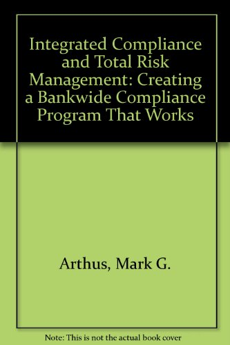 Integrated Compliance and Total Risk Management, Arthus, Mark G.