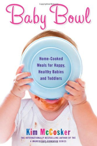 Baby Bowl: Home-Cooked Meals For Happy, Healthy Babies And Toddlers [Paperback] [2012] (Author) Kim Mccosker front-778948