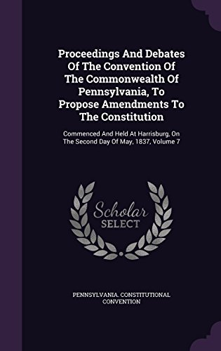Proceedings And Debates Of The Convention Of The Commonwealth Of Pennsylvania, To Propose Amendments To The Constitution: Commenced And Held At Harrisburg, On The Second Day Of May, 1837, Volume 7