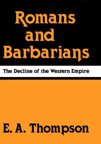Romans and Barbarians: The Decline of the Western Empire (Wisconsin Studies in Classics), E. A. Thompson