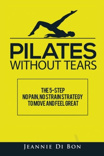 Pilates Without Tears: The 5-step no pain, no strain strategy to move and feel great