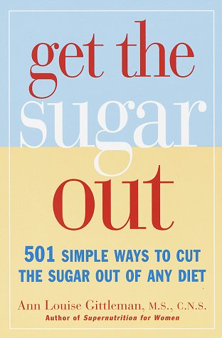 Get the Sugar Out : 501 Simple Ways to Cut the Sugar in Any Diet, ANN LOUISE GITTLEMAN