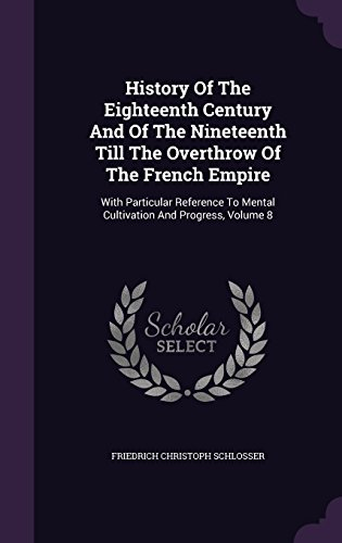 History Of The Eighteenth Century And Of The Nineteenth Till The Overthrow Of The French Empire: With Particular Reference To Mental Cultivation And Progress, Volume 8