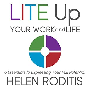 LITE Up Your Work and Life: 6 Essentials to Expressing Your Full Potential | [Helen Roditis]