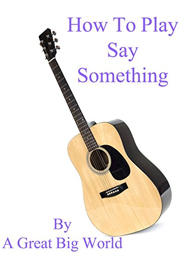 How To Play Say Something By A Great Big World - Guitar Tabs