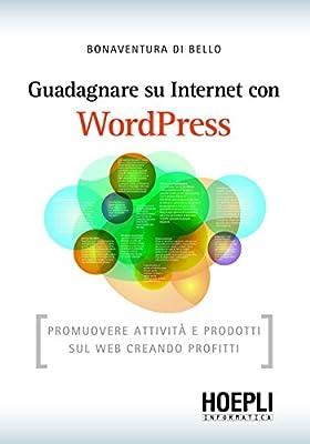 Guadagnare su internet con WordPress: Promuovere attività e prodotti sul web creando profitti (Internet e web design)