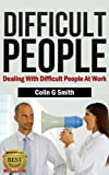 Difficult People: Dealing With Difficult People At Work (Quick Start Guide)