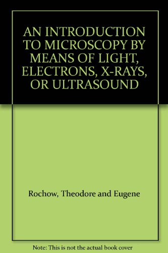 An Introduction To Microscopy By Means Of Light, Electrons, X-Rays, Or Ultrasound