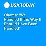Obama: 'We Handled It the Way It Should Have Been Handled'   Gregory Korte,David Jackson