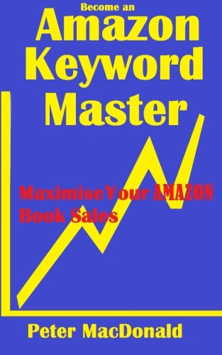 Become An Amazon Keyword Master - Maximize Your Amazon Book Sales: What 90% Of Authors Don'T Know About Amazon Keywords