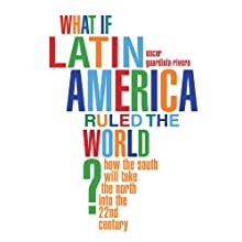 What if Latin America Ruled the World? Audiobook by Oscar Guardiola-Rivera Narrated by Dick Hill