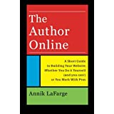 The Author Online: A Short Guide to Building Your Website, Whether You Do it Yourself (and you can) or You Work With Pros