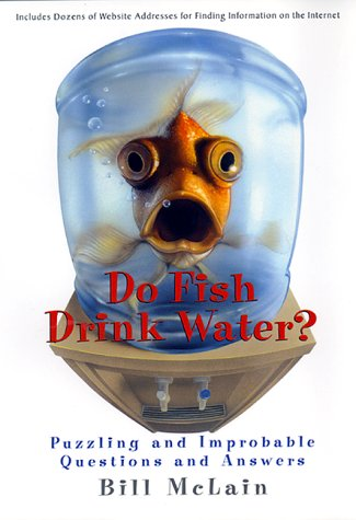 Do Fish Drink Water?: Puzzling And Improbable Questions And Answers, Bill McLain