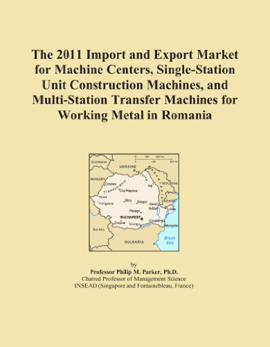 The 2011 Import and Export Market for Machine Centers, Single-Station Unit Construction Machines, and Multi-Station Transfer Machines for Working Metal in Romania